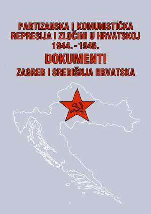 Partizanska i komunistička represija i zločini u Hrvatskoj 1944.-1946.: dokumenti. Knjiga 3: Zagreb i središnja Hrvatska